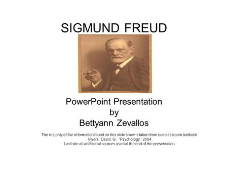 <strong>SIGMUND</strong> FREUD PowerPoint Presentation by Bettyann Zevallos The majority of the information found on this slide show is taken from our classroom textbook.