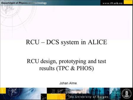 Normal text - click to edit RCU – DCS system in ALICE RCU design, prototyping and test results (TPC & PHOS) Johan Alme.