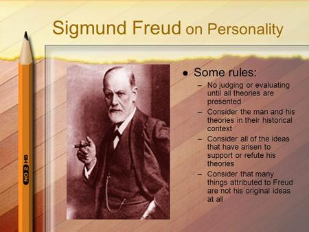 <strong>Sigmund</strong> Freud on Personality Some rules: –No judging or evaluating until all theories are presented –Consider the man and his theories in their historical.