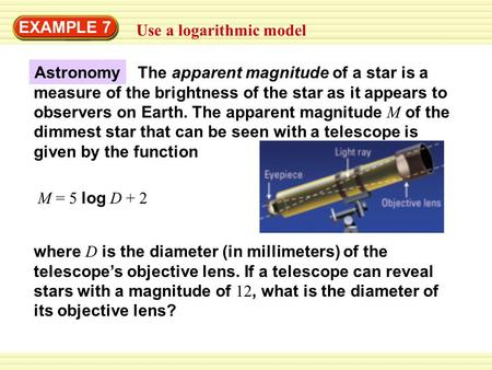 EXAMPLE 7 Use a logarithmic model M = 5 log D + 2 where D is the diameter (in millimeters) of the telescope's objective lens. If a telescope can reveal.