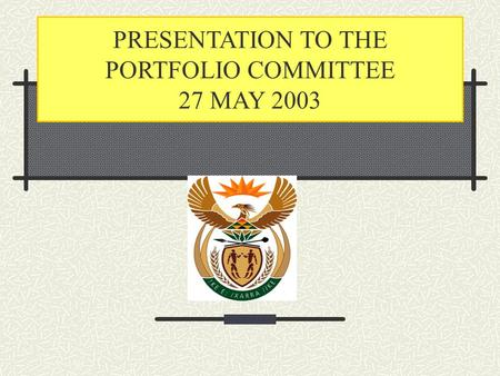 PRESENTATION TO THE PORTFOLIO COMMITTEE 27 MAY 2003.