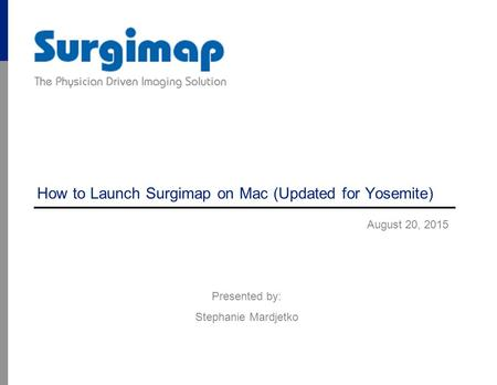 How to Launch Surgimap on Mac (Updated for Yosemite) August 20, 2015 Presented by: Stephanie Mardjetko.