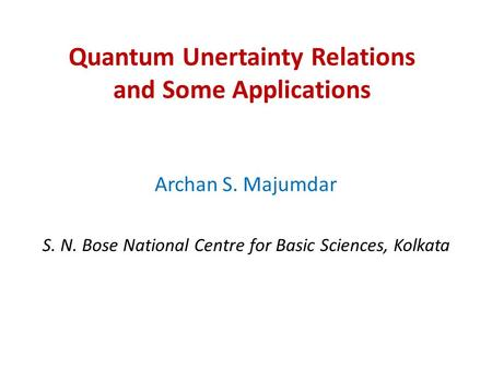 Quantum Unertainty Relations and Some <strong>Applications</strong> Archan S. Majumdar S. N. Bose National Centre for Basic Sciences, Kolkata.