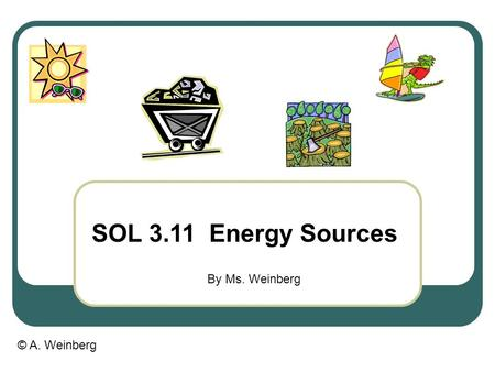 © A. Weinberg SOL 3.11 Energy Sources By Ms. Weinberg.