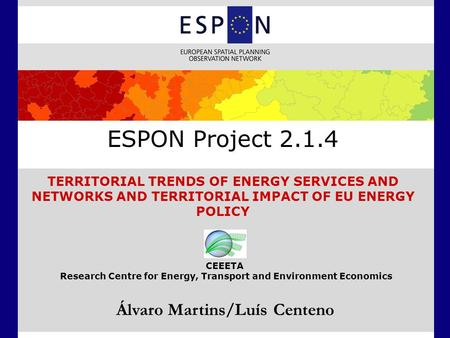 ESPON Project 2.1.4 TERRITORIAL TRENDS OF ENERGY SERVICES AND NETWORKS AND TERRITORIAL IMPACT OF EU ENERGY POLICY Álvaro Martins/Luís Centeno CEEETA Research.