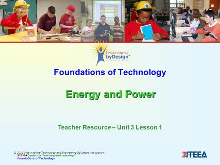 Energy and Power Foundations of Technology Energy and Power © 2013 International Technology and Engineering Educators Association STEM  Center for Teaching.