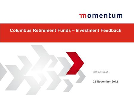 Bennie Crous 22 November 2012 Columbus Retirement Funds – Investment Feedback.