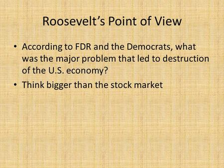 Roosevelt's Point of View According to FDR and the Democrats, what was the major problem that led to destruction of the U.S. economy? Think bigger than.