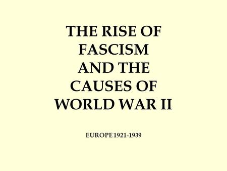 THE RISE OF FASCISM AND THE CAUSES OF WORLD WAR II EUROPE 1921-1939.