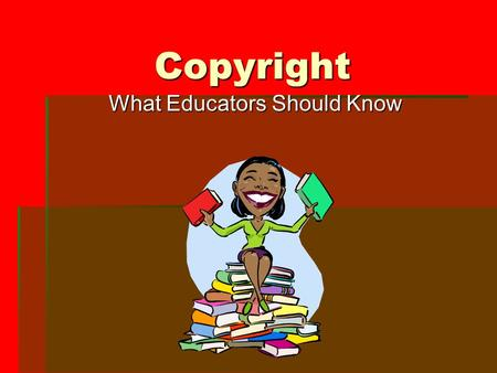 Copyright What Educators Should Know. What is Copyright?  Copyright is a property right granted to authors of original work  The purpose is to protect.