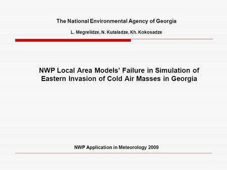 The National Environmental Agency of Georgia L. Megrelidze, N. Kutaladze, Kh. Kokosadze NWP Local Area Models' Failure in Simulation of Eastern Invasion.