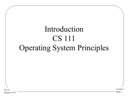 Lecture 1 Page 1 CS 111 Summer 2015 Introduction CS 111 Operating System Principles.