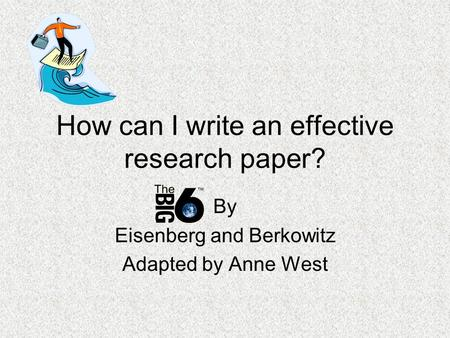 How can I write an effective research paper? By Eisenberg and Berkowitz Adapted by Anne West.