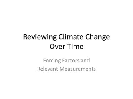 Reviewing Climate Change Over Time Forcing Factors and Relevant Measurements.