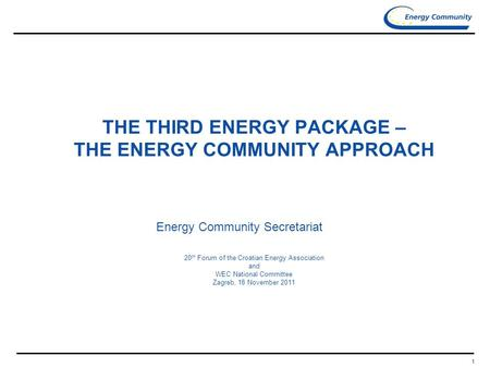 1 THE THIRD ENERGY PACKAGE – THE ENERGY COMMUNITY APPROACH Energy Community Secretariat 20 th Forum of the Croatian Energy Association and WEC National.