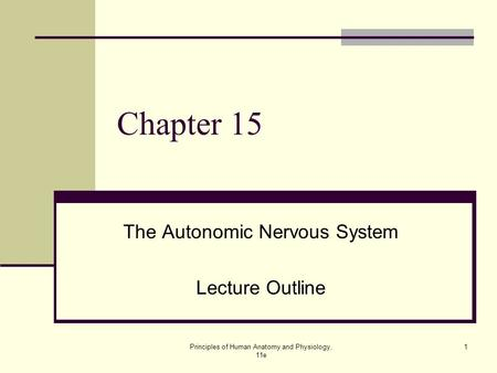 Principles of Human <strong>Anatomy</strong> <strong>and</strong> <strong>Physiology</strong>, 11e <strong>1</strong> <strong>Chapter</strong> 15 The Autonomic Nervous System Lecture Outline.