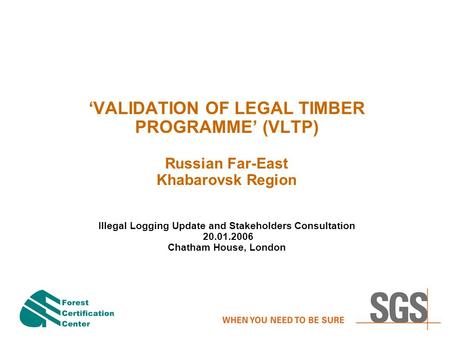 'VALIDATION OF LEGAL TIMBER PROGRAMME' (VLTP) Russian Far-East Khabarovsk Region Illegal Logging Update and Stakeholders Consultation 20.01.2006 Chatham.
