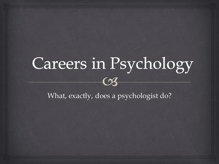 What, exactly, does a psychologist do?.   Psychologists work almost everywhere – in education, industry, sports, prisons, government, churches, consulting.