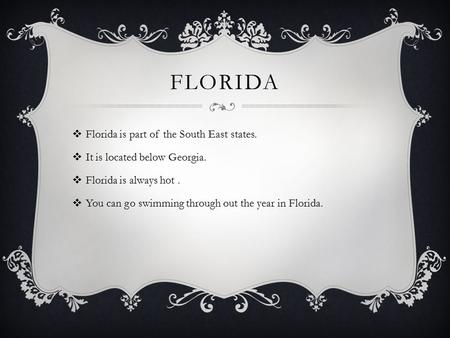 FLORIDA  Florida is part of the South East states.  It is located below Georgia.  Florida is always hot.  You can go swimming through out the year.