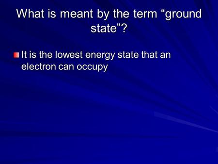 "What is meant by the term ""ground state""? It is the lowest energy state that an electron can occupy."