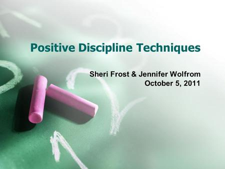 Positive Discipline Techniques Sheri Frost & Jennifer Wolfrom October 5, 2011.