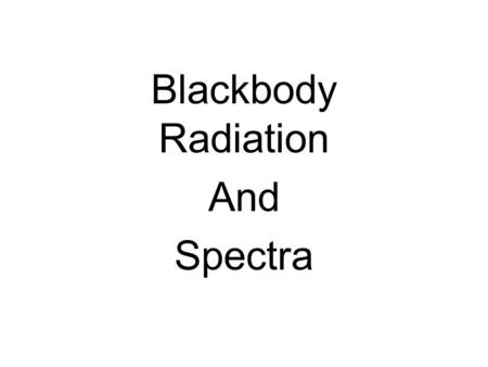 Blackbody Radiation And Spectra. Light is a form of _______. Why is this important? With very few exceptions, the only way we have to study objects in.