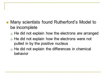 Many scientists found Rutherford's Model to be incomplete  He did not explain how the electrons are arranged  He did not explain how the electrons were.