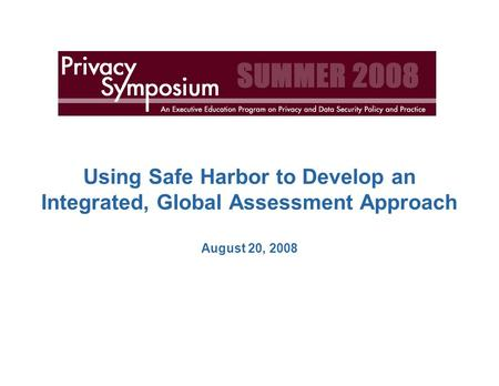 Using <strong>Safe</strong> Harbor to Develop an Integrated, Global Assessment Approach August 20, 2008.