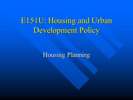 E151U: Housing and Urban Development Policy Housing Planning.