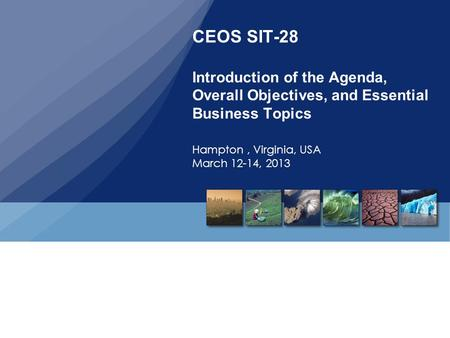 CEOS SIT-28 Introduction of the Agenda, Overall Objectives, and Essential Business Topics Hampton, Virginia, USA March 12-14, 2013.