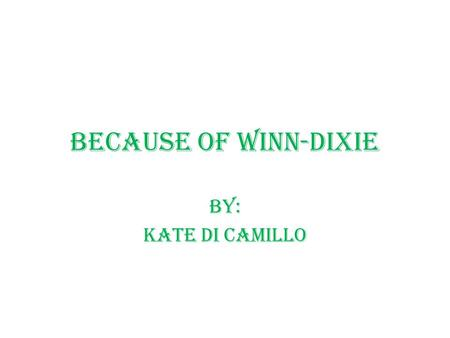 Because of Winn-Dixie By: Kate Di Camillo. Characters India Opal Buloni-10 year old girl who goes by the name Opal. She is the narrator of the story.