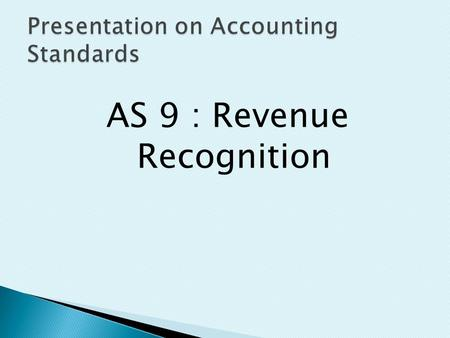 AS 9 : Revenue Recognition.  Revenue is the gross inflow of cash, receivables or other consideration arising in the course of the ordinary activities.