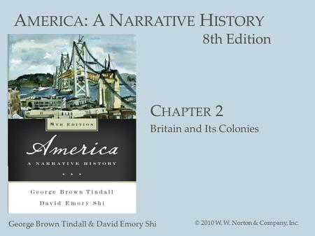 A MERICA : A N ARRATIVE H ISTORY 8th Edition George Brown Tindall & David Emory Shi © 2010 W. W. Norton & Company, Inc. C HAPTER 2 Britain and Its Colonies.