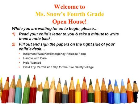 Welcome to Ms. Snow's Fourth Grade Open House! While you are waiting for us to begin, please… 1)Read your child's letter to you & take a minute to write.