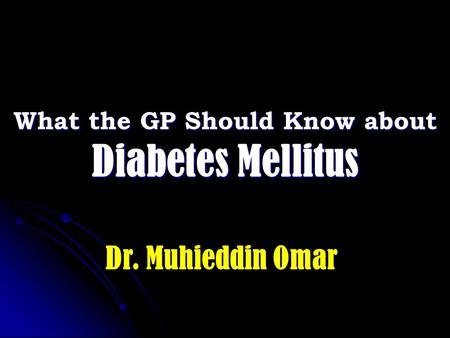What the GP Should Know about Diabetes Mellitus Dr. Muhieddin Omar.