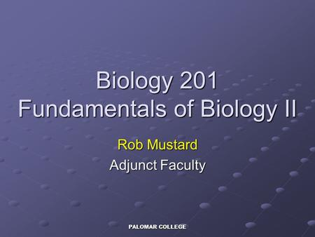 PALOMAR COLLEGE Biology 201 Fundamentals of Biology II Rob Mustard Adjunct Faculty.