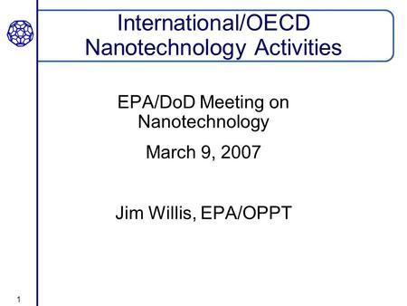 1 International/OECD Nanotechnology Activities EPA/DoD Meeting on Nanotechnology March 9, 2007 Jim Willis, EPA/OPPT.