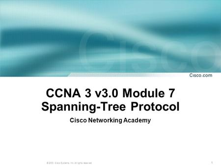 1 © 2003, Cisco Systems, Inc. All rights reserved. CCNA 3 v3.0 Module 7 Spanning-Tree Protocol Cisco Networking Academy.
