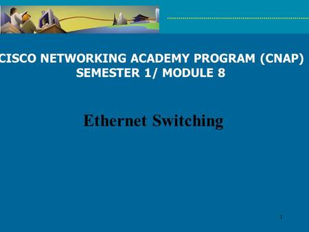1 CISCO NETWORKING ACADEMY PROGRAM (CNAP) SEMESTER 1/ MODULE 8 Ethernet Switching.