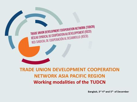 TRADE UNION DEVELOPMENT COOPERATION NETWORK ASIA PACIFIC REGION Working modalities of the TUDCN Bangkok, 3 rd 4 th and 5 th of December.