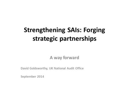 Strengthening SAIs: Forging strategic partnerships A way forward David Goldsworthy, UK National Audit Office September 2014.