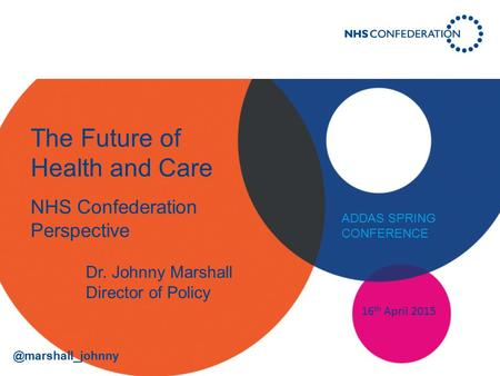 The Future of Health and Care NHS Confederation Perspective 16 th April 2015 Dr. Johnny Marshall Director of Policy ADDAS SPRING