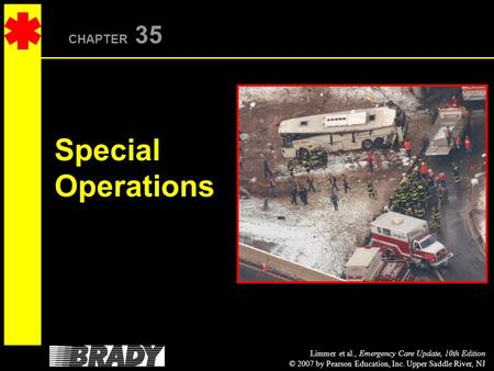 Limmer et al., Emergency Care Update, 10th Edition © 2007 by Pearson Education, Inc. Upper Saddle River, NJ CHAPTER 35 Special Operations.