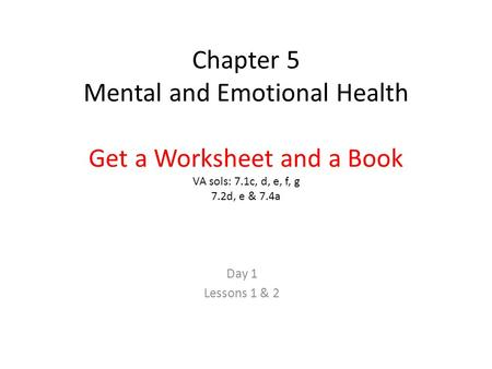 Chapter 5 Mental and Emotional Health Get a Worksheet and a Book VA sols: 7.1c, d, e, f, g 7.2d, e & 7.4a Day 1 Lessons 1 & 2.