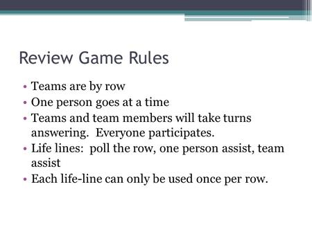 Review Game Rules Teams are by row One person goes at a time Teams and team members will take turns answering. Everyone participates. Life lines: poll.