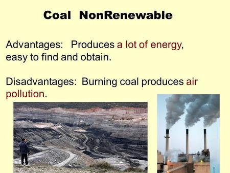 Coal NonRenewable Advantages: Produces a lot of energy, easy to find and obtain. Disadvantages: Burning coal produces air pollution.