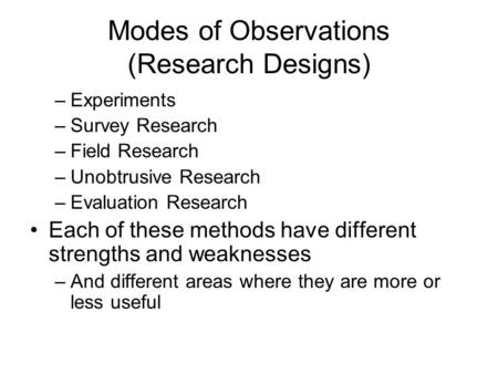 Modes of Observations (Research Designs) –Experiments –Survey Research –Field Research –Unobtrusive Research –Evaluation Research Each of these methods.