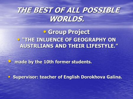 "THE BEST OF ALL POSSIBLE WORLDS. THE BEST OF ALL POSSIBLE WORLDS. Group Project ""THE INLUENCE OF GEOGRAPHY ON AUSTRLIANS AND THEIR LIFESTYLE."" m made by."