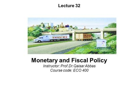 Lecture 32 <strong>Monetary</strong> <strong>and</strong> <strong>Fiscal</strong> <strong>Policy</strong> Instructor: Prof.Dr.Qaisar Abbas Course code: ECO 400.