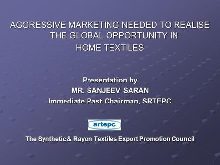 AGGRESSIVE MARKETING NEEDED TO REALISE THE GLOBAL OPPORTUNITY IN HOME TEXTILES Presentation by MR. SANJEEV SARAN Immediate Past Chairman, SRTEPC The Synthetic.